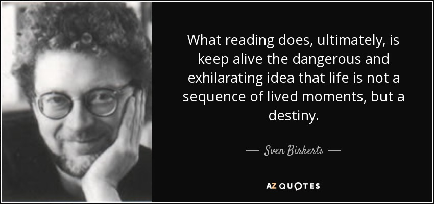 What reading does, ultimately, is keep alive the dangerous and exhilarating idea that life is not a sequence of lived moments, but a destiny. - Sven Birkerts