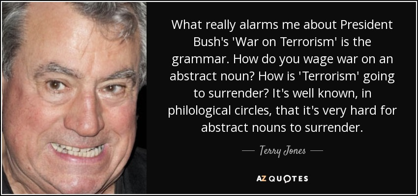 What really alarms me about President Bush's 'War on Terrorism' is the grammar. How do you wage war on an abstract noun? How is 'Terrorism' going to surrender? It's well known, in philological circles, that it's very hard for abstract nouns to surrender. - Terry Jones