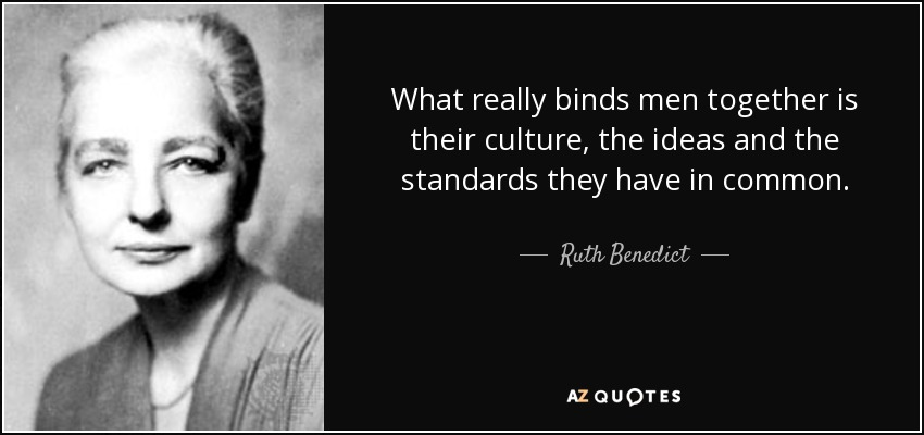 What really binds men together is their culture, the ideas and the standards they have in common. - Ruth Benedict