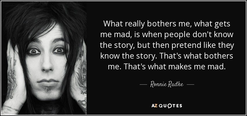 What really bothers me, what gets me mad, is when people don't know the story, but then pretend like they know the story. That's what bothers me. That's what makes me mad. - Ronnie Radke