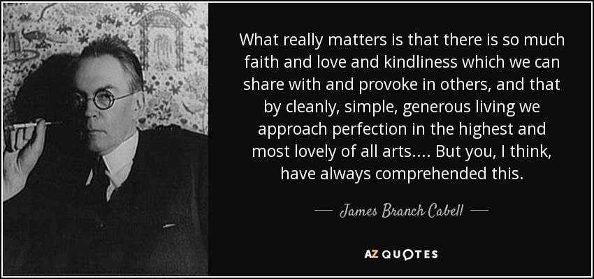What really matters is that there is so much faith and love and kindliness which we can share with and provoke in others, and that by cleanly, simple, generous living we approach perfection in the highest and most lovely of all arts. . . . But you, I think, have always comprehended this. - James Branch Cabell