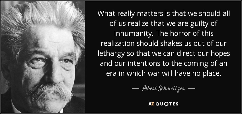 What really matters is that we should all of us realize that we are guilty of inhumanity. The horror of this realization should shakes us out of our lethargy so that we can direct our hopes and our intentions to the coming of an era in which war will have no place. - Albert Schweitzer