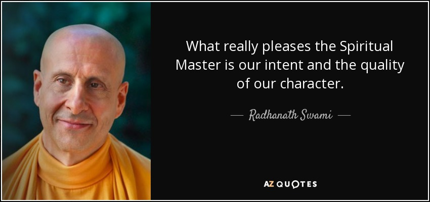 What really pleases the Spiritual Master is our intent and the quality of our character. - Radhanath Swami
