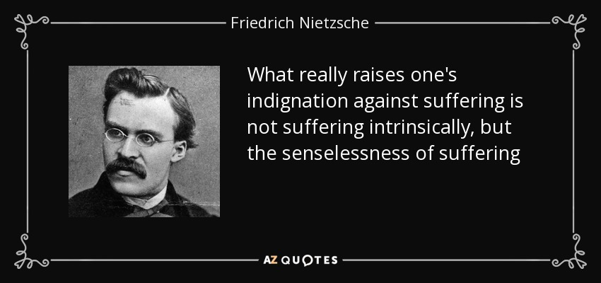 What really raises one's indignation against suffering is not suffering intrinsically, but the senselessness of suffering - Friedrich Nietzsche