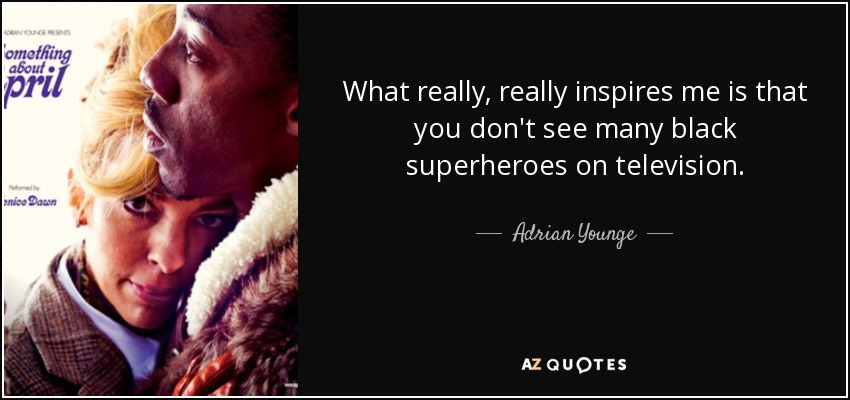 What really, really inspires me is that you don't see many black superheroes on television. - Adrian Younge