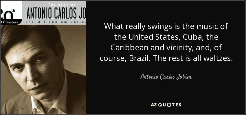 What really swings is the music of the United States, Cuba, the Caribbean and vicinity, and, of course, Brazil. The rest is all waltzes. - Antonio Carlos Jobim