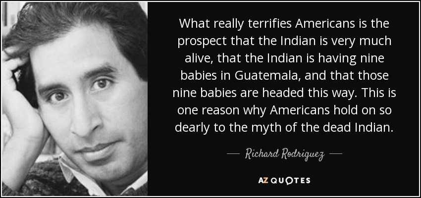 What really terrifies Americans is the prospect that the Indian is very much alive, that the Indian is having nine babies in Guatemala, and that those nine babies are headed this way. This is one reason why Americans hold on so dearly to the myth of the dead Indian. - Richard Rodriguez