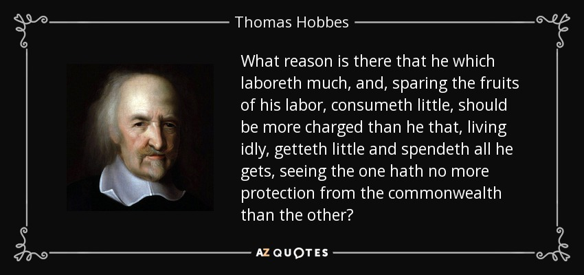 What reason is there that he which laboreth much, and, sparing the fruits of his labor, consumeth little, should be more charged than he that, living idly, getteth little and spendeth all he gets, seeing the one hath no more protection from the commonwealth than the other? - Thomas Hobbes