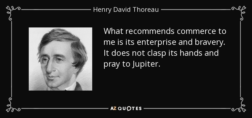 What recommends commerce to me is its enterprise and bravery. It does not clasp its hands and pray to Jupiter. - Henry David Thoreau