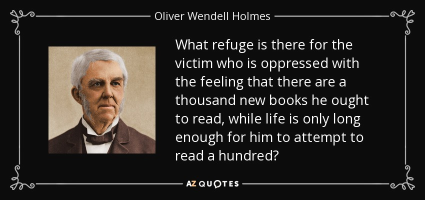 What refuge is there for the victim who is oppressed with the feeling that there are a thousand new books he ought to read, while life is only long enough for him to attempt to read a hundred? - Oliver Wendell Holmes Sr.