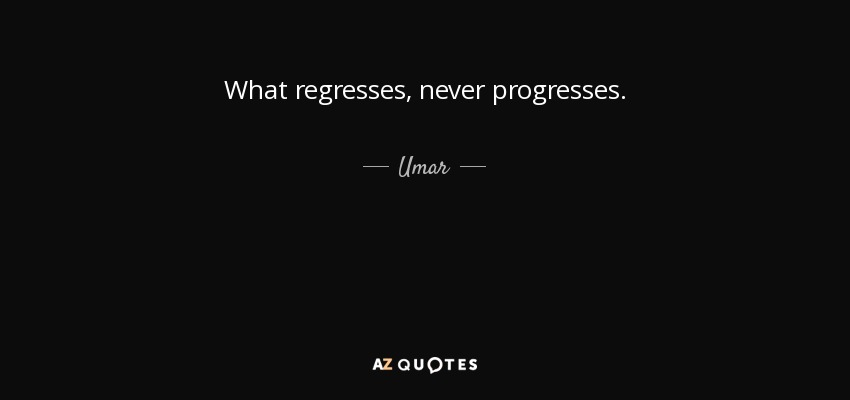 What regresses, never progresses. - Umar