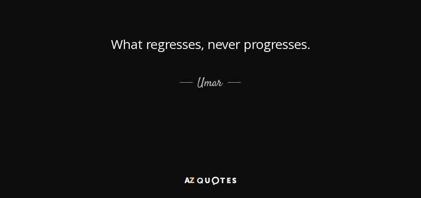 What regresses, never progresses. - Umar