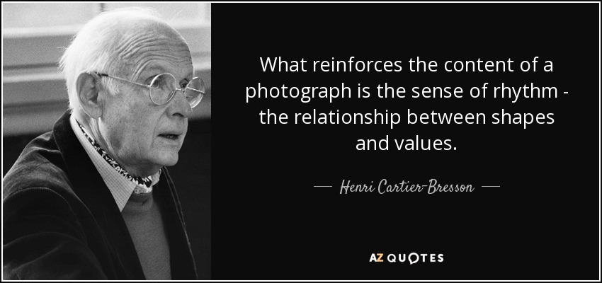 What reinforces the content of a photograph is the sense of rhythm - the relationship between shapes and values. - Henri Cartier-Bresson