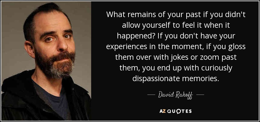 What remains of your past if you didn't allow yourself to feel it when it happened? If you don't have your experiences in the moment, if you gloss them over with jokes or zoom past them, you end up with curiously dispassionate memories. - David Rakoff