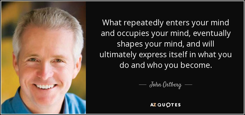 What repeatedly enters your mind and occupies your mind, eventually shapes your mind, and will ultimately express itself in what you do and who you become. - John Ortberg