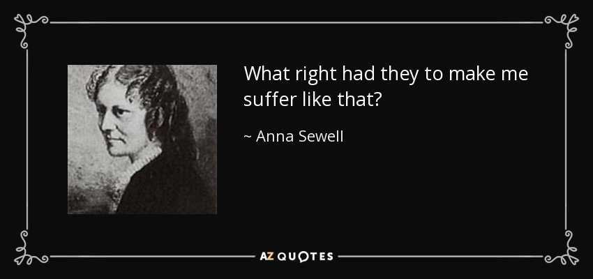 What right had they to make me suffer like that? - Anna Sewell