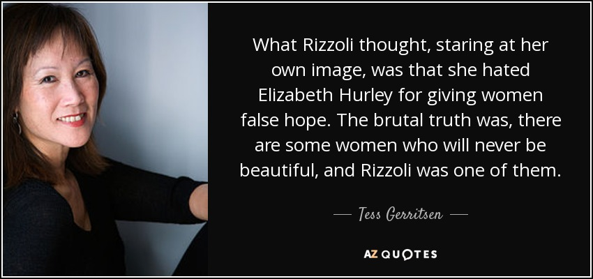 What Rizzoli thought, staring at her own image, was that she hated Elizabeth Hurley for giving women false hope. The brutal truth was, there are some women who will never be beautiful, and Rizzoli was one of them. - Tess Gerritsen