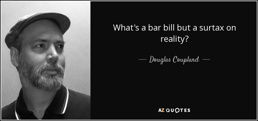 What's a bar bill but a surtax on reality? - Douglas Coupland