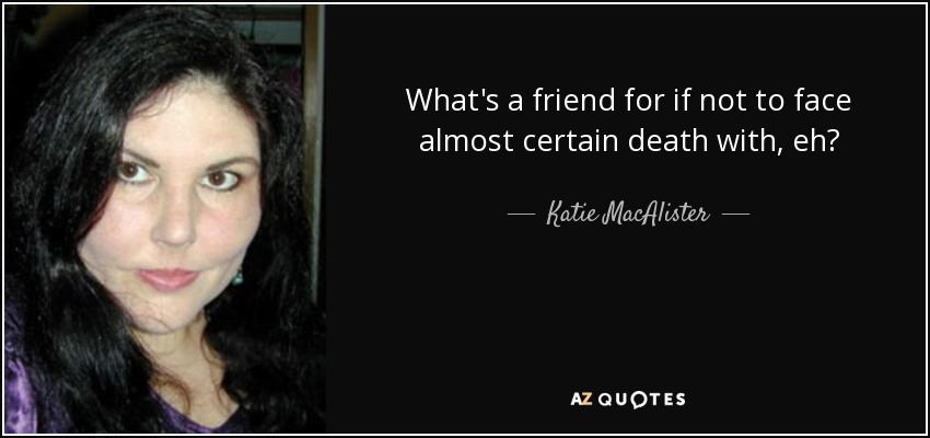 What's a friend for if not to face almost certain death with, eh? - Katie MacAlister