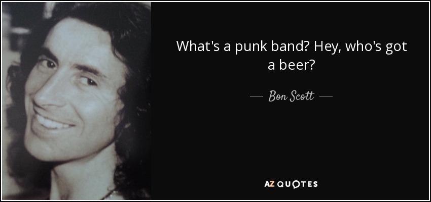 What's a punk band? Hey, who's got a beer? - Bon Scott