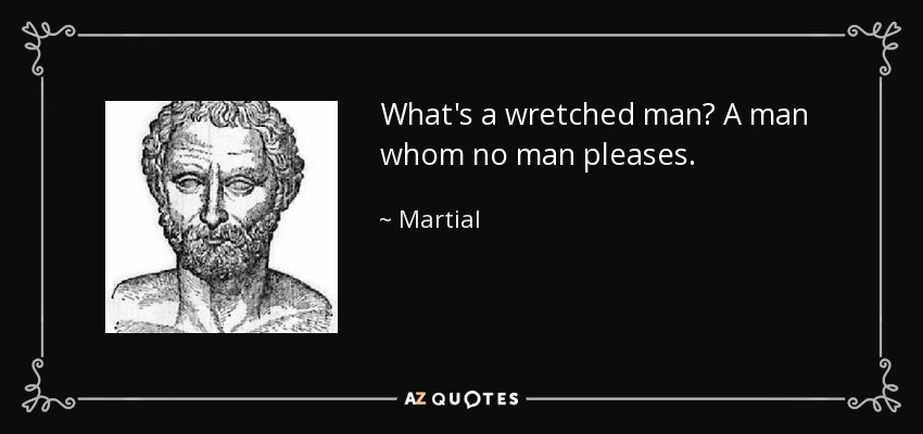 What's a wretched man? A man whom no man pleases. - Martial