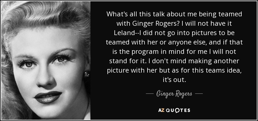What's all this talk about me being teamed with Ginger Rogers? I will not have it Leland--I did not go into pictures to be teamed with her or anyone else, and if that is the program in mind for me I will not stand for it. I don't mind making another picture with her but as for this teams idea, it's out. - Ginger Rogers