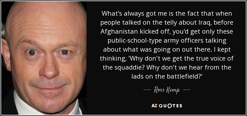 What's always got me is the fact that when people talked on the telly about Iraq, before Afghanistan kicked off, you'd get only these public-school-type army officers talking about what was going on out there. I kept thinking, 'Why don't we get the true voice of the squaddie? Why don't we hear from the lads on the battlefield?' - Ross Kemp
