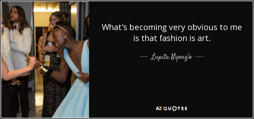 What's becoming very obvious to me is that fashion is art. - Lupita Nyong'o