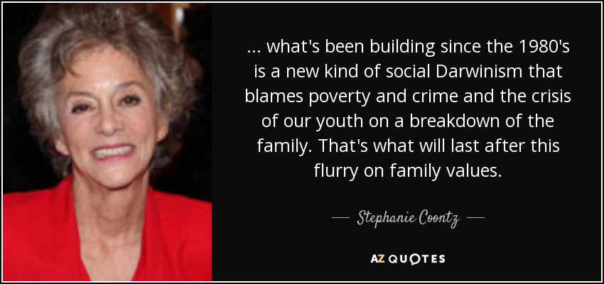 ... what's been building since the 1980's is a new kind of social Darwinism that blames poverty and crime and the crisis of our youth on a breakdown of the family. That's what will last after this flurry on family values. - Stephanie Coontz