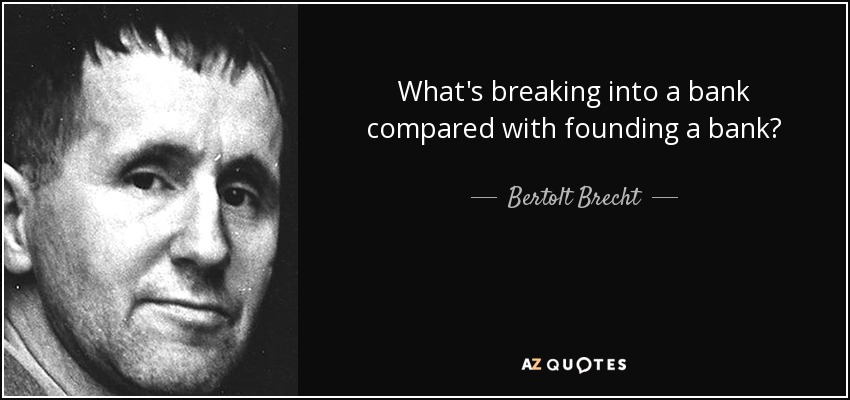 What's breaking into a bank compared with founding a bank? - Bertolt Brecht