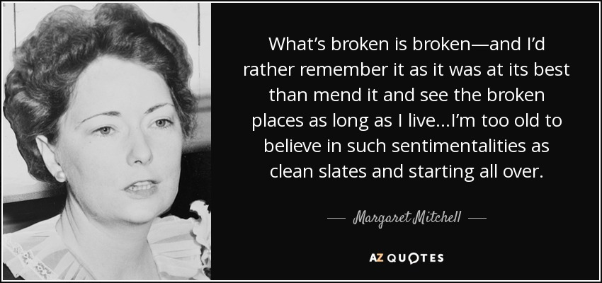 What's broken is broken—and I'd rather remember it as it was at its best than mend it and see the broken places as long as I live…I'm too old to believe in such sentimentalities as clean slates and starting all over. - Margaret Mitchell
