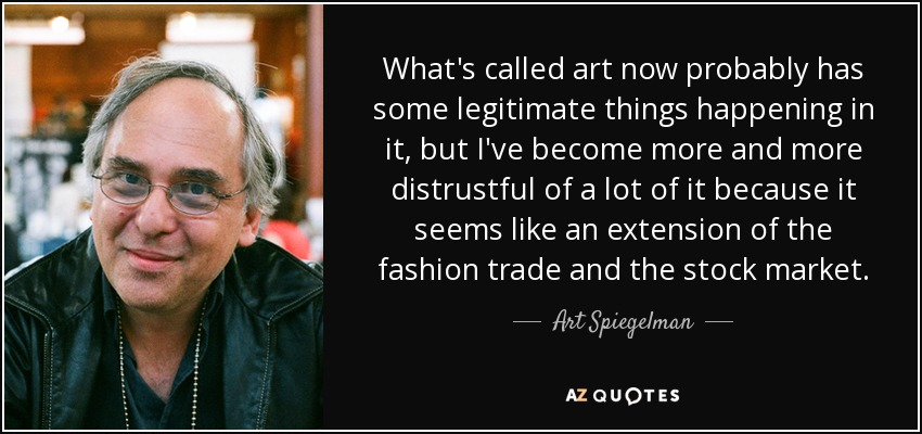 What's called art now probably has some legitimate things happening in it, but I've become more and more distrustful of a lot of it because it seems like an extension of the fashion trade and the stock market. - Art Spiegelman