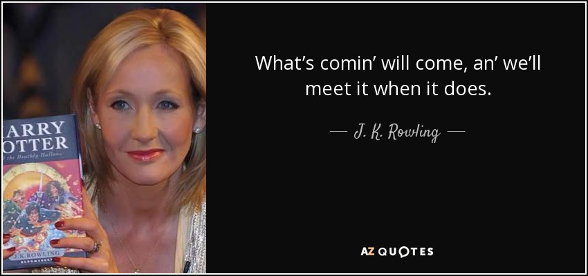 What's comin' will come, an' we'll meet it when it does. - J. K. Rowling