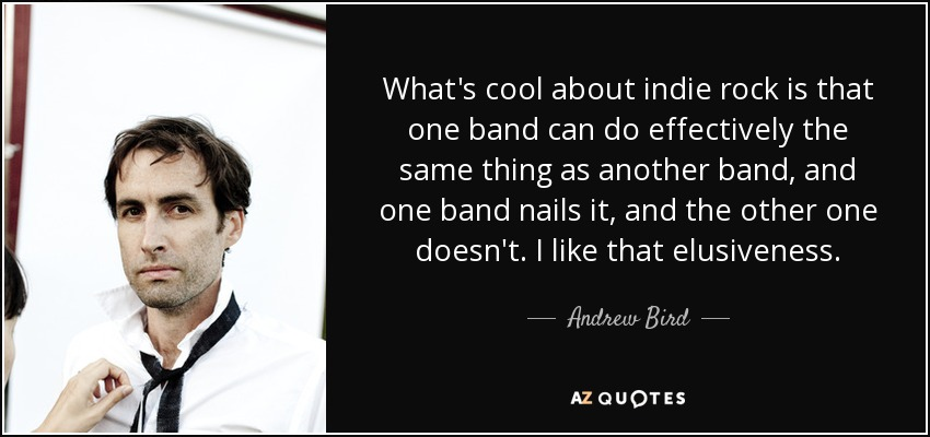 What's cool about indie rock is that one band can do effectively the same thing as another band, and one band nails it, and the other one doesn't. I like that elusiveness. - Andrew Bird