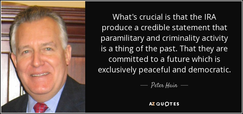 What's crucial is that the IRA produce a credible statement that paramilitary and criminality activity is a thing of the past. That they are committed to a future which is exclusively peaceful and democratic. - Peter Hain