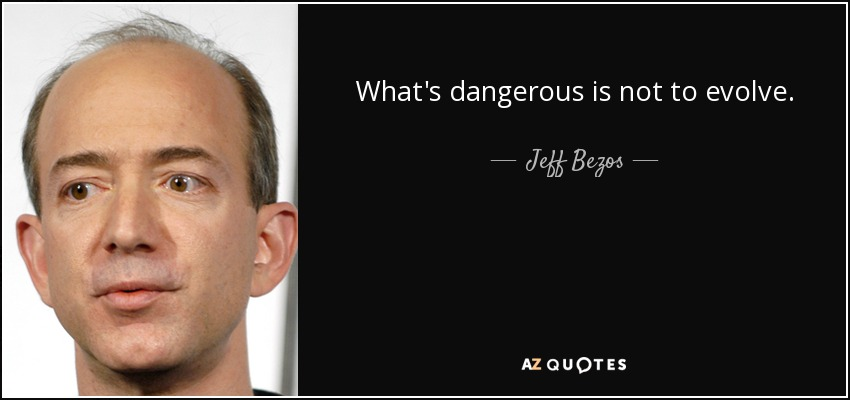 What's dangerous is not to evolve. - Jeff Bezos