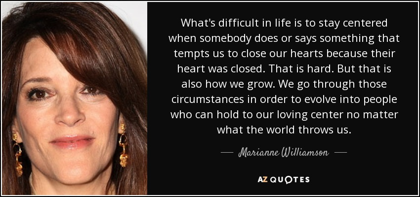 What's difficult in life is to stay centered when somebody does or says something that tempts us to close our hearts because their heart was closed. That is hard. But that is also how we grow. We go through those circumstances in order to evolve into people who can hold to our loving center no matter what the world throws us. - Marianne Williamson