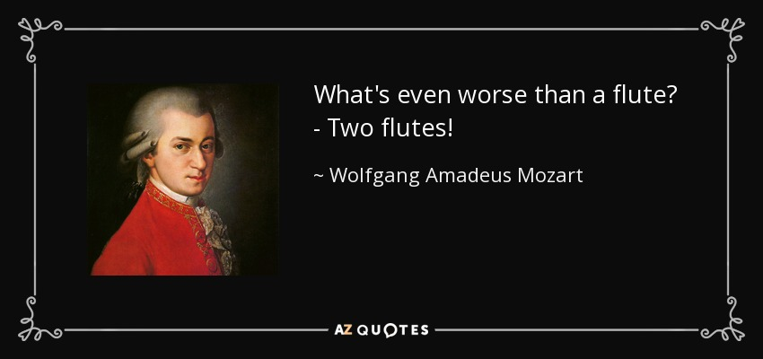 What's even worse than a flute? - Two flutes! - Wolfgang Amadeus Mozart
