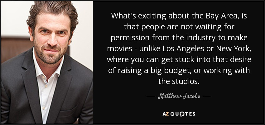 What's exciting about the Bay Area, is that people are not waiting for permission from the industry to make movies - unlike Los Angeles or New York, where you can get stuck into that desire of raising a big budget, or working with the studios. - Matthew Jacobs