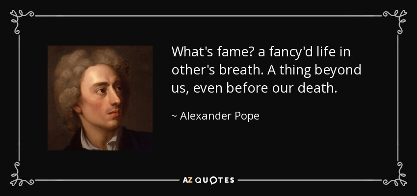 What's fame? a fancy'd life in other's breath. A thing beyond us, even before our death. - Alexander Pope