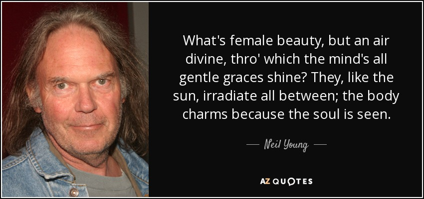 What's female beauty, but an air divine, thro' which the mind's all gentle graces shine? They, like the sun, irradiate all between; the body charms because the soul is seen. - Neil Young