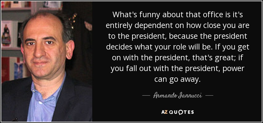 What's funny about that office is it's entirely dependent on how close you are to the president, because the president decides what your role will be. If you get on with the president, that's great; if you fall out with the president, power can go away. - Armando Iannucci