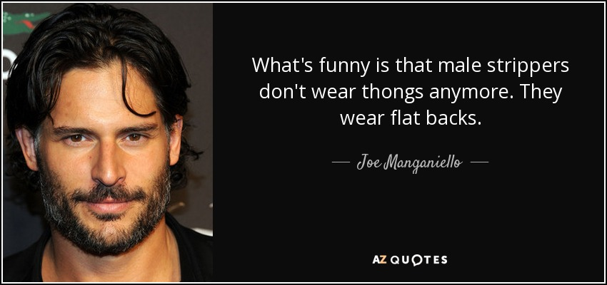 What's funny is that male strippers don't wear thongs anymore. They wear flat backs. - Joe Manganiello