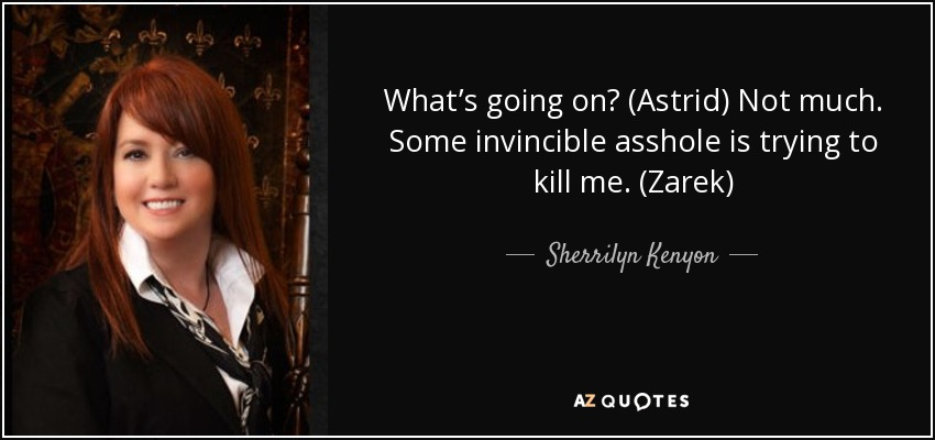 What's going on? (Astrid) Not much. Some invincible asshole is trying to kill me. (Zarek) - Sherrilyn Kenyon