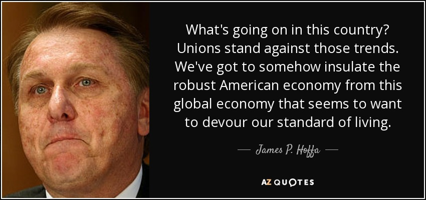 What's going on in this country? Unions stand against those trends. We've got to somehow insulate the robust American economy from this global economy that seems to want to devour our standard of living. - James P. Hoffa