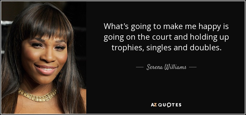 What's going to make me happy is going on the court and holding up trophies, singles and doubles. - Serena Williams