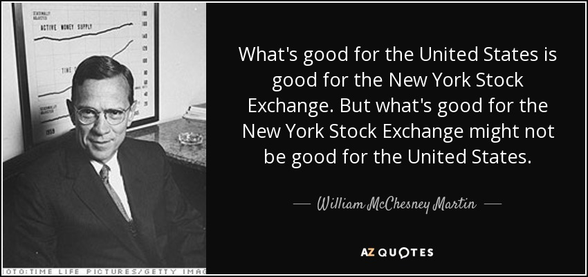 What's good for the United States is good for the New York Stock Exchange. But what's good for the New York Stock Exchange might not be good for the United States. - William McChesney Martin