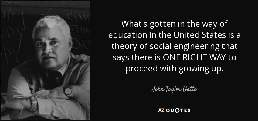 What's gotten in the way of education in the United States is a theory of social engineering that says there is ONE RIGHT WAY to proceed with growing up. - John Taylor Gatto