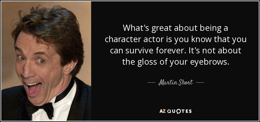 What's great about being a character actor is you know that you can survive forever. It's not about the gloss of your eyebrows. - Martin Short