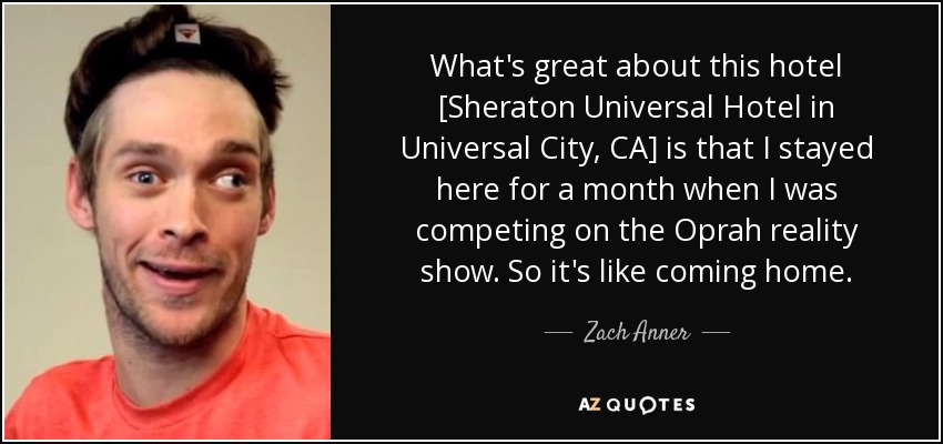 What's great about this hotel [Sheraton Universal Hotel in Universal City, CA] is that I stayed here for a month when I was competing on the Oprah reality show. So it's like coming home. - Zach Anner